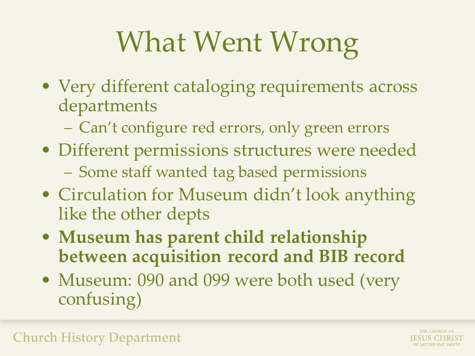 What Went Wrong Very different cataloging requirements across departments –Can't configure red errors, only green errors Different permissions structures were needed –Some staff wanted tag based permissions Circulation for Museum didn't look anything like the other depts Museum has parent child relationship between acquisition record and BIB record Museum: 090 and 099 were both used (very confusing)
