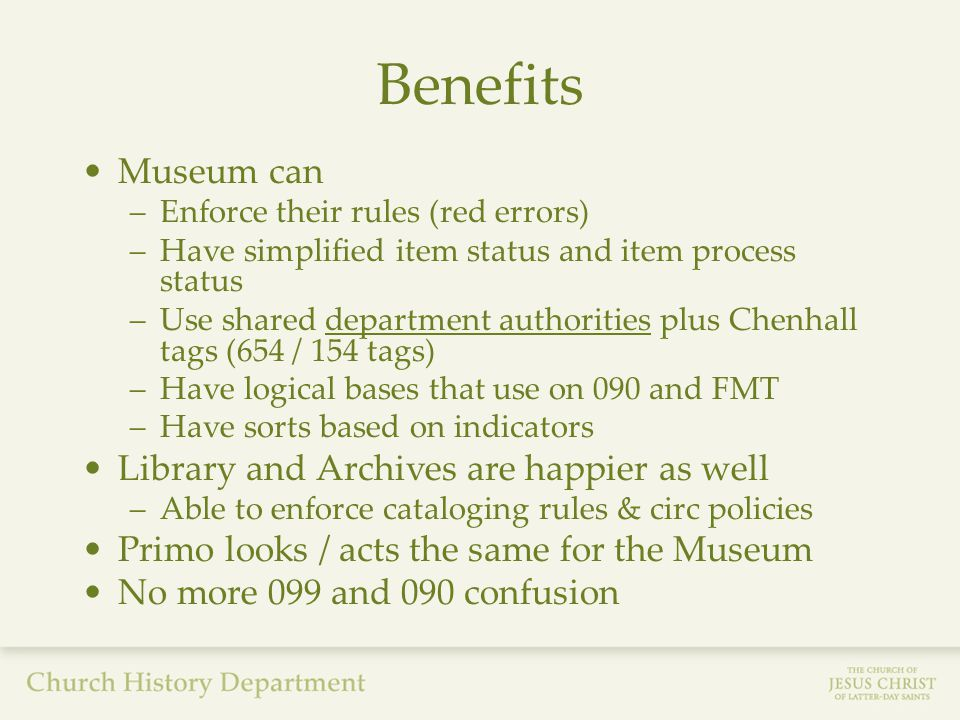 Benefits Museum can –Enforce their rules (red errors) –Have simplified item status and item process status –Use shared department authorities plus Chenhall tags (654 / 154 tags) –Have logical bases that use on 090 and FMT –Have sorts based on indicators Library and Archives are happier as well –Able to enforce cataloging rules & circ policies Primo looks / acts the same for the Museum No more 099 and 090 confusion