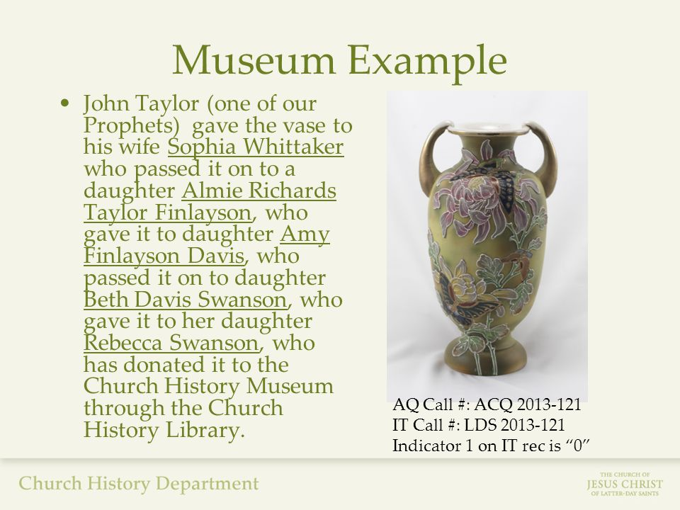 Museum Example John Taylor (one of our Prophets) gave the vase to his wife Sophia Whittaker who passed it on to a daughter Almie Richards Taylor Finlayson, who gave it to daughter Amy Finlayson Davis, who passed it on to daughter Beth Davis Swanson, who gave it to her daughter Rebecca Swanson, who has donated it to the Church History Museum through the Church History Library.