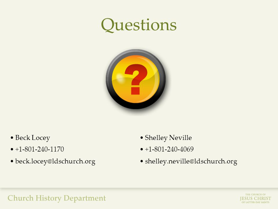 Questions Shelley Neville +1-801-240-4069 shelley.neville@ldschurch.org Beck Locey +1-801-240-1170 beck.locey@ldschurch.org