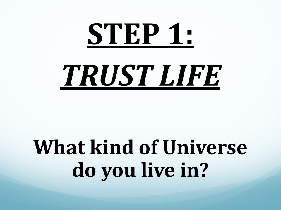 STEP 1: TRUST LIFE What kind of Universe do you live in