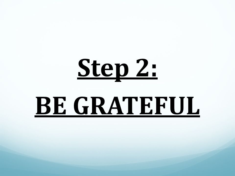 Step 2: BE GRATEFUL