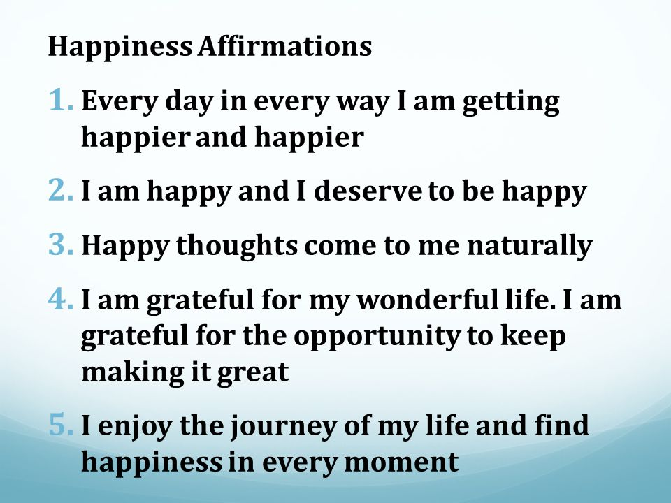 Happiness Affirmations 1. Every day in every way I am getting happier and happier 2.