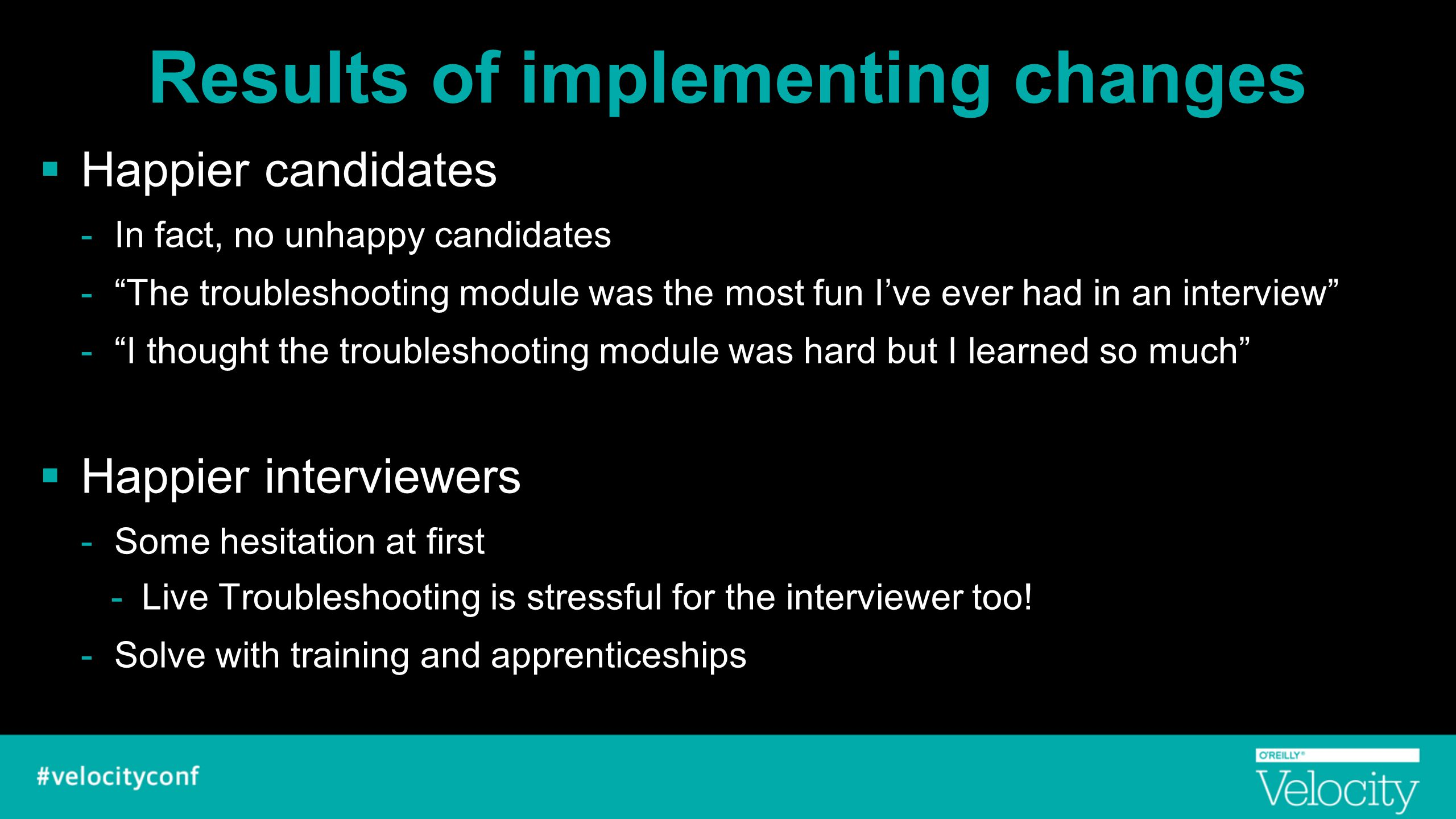 "Results of implementing changes  Happier candidates -In fact, no unhappy candidates -""The troubleshooting module was the most fun I've ever had in an"