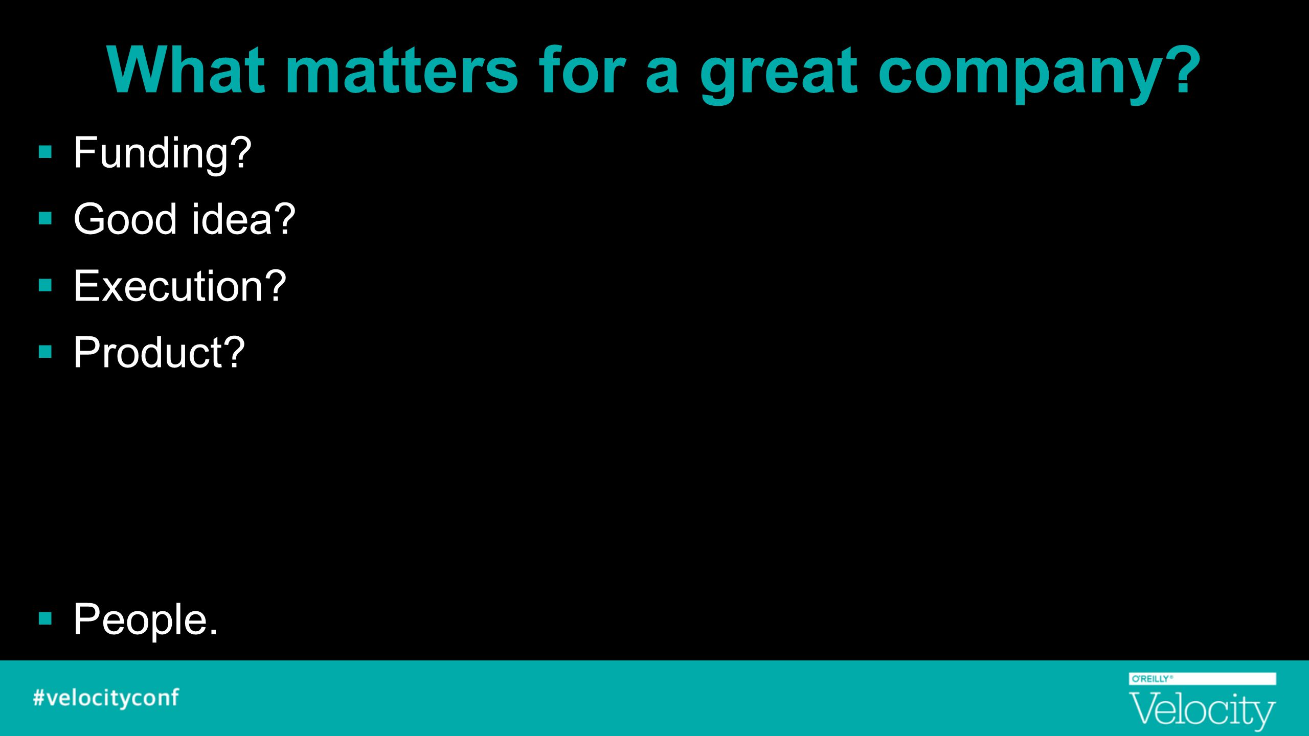 What matters for a great company?  Funding?  Good idea?  Execution?  Product?  People.