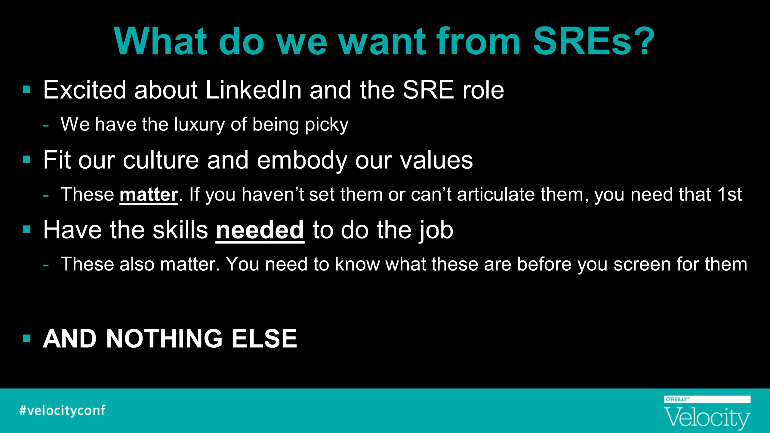 What do we want from SREs?  Excited about LinkedIn and the SRE role -We have the luxury of being picky  Fit our culture and embody our values -These