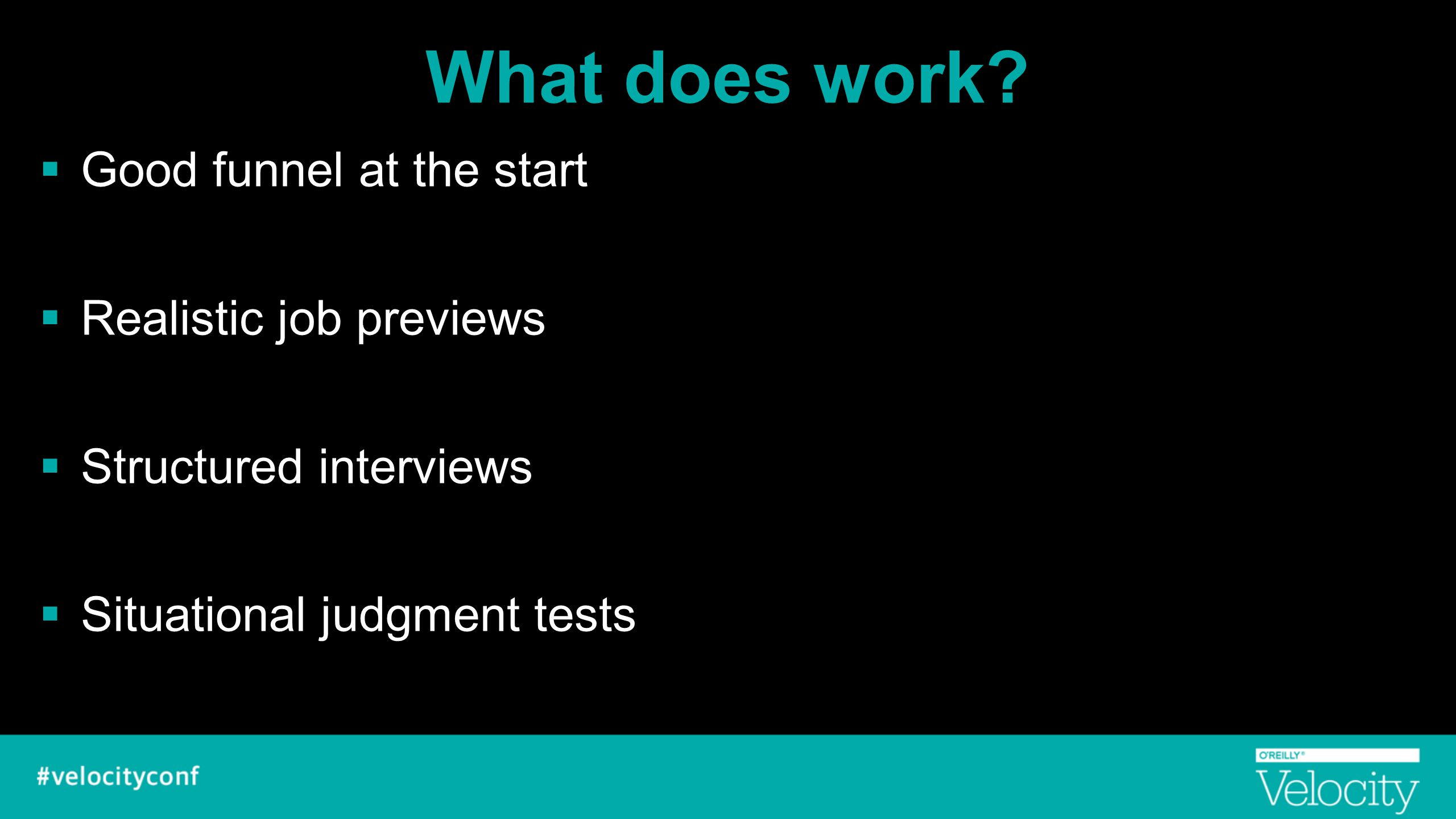 What does work?  Good funnel at the start  Realistic job previews  Structured interviews  Situational judgment tests