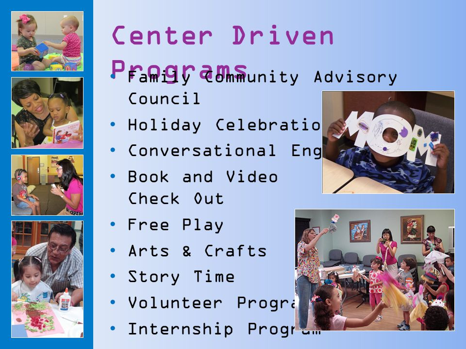 Center Driven Programs Family Community Advisory Council Holiday Celebrations Conversational English Book and Video Check Out Free Play Arts & Crafts Story Time Volunteer Program Internship Program