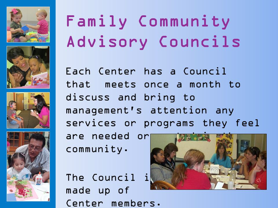 Family Community Advisory Councils Each Center has a Council that meets once a month to discuss and bring to management s attention any services or programs they feel are needed or wanted in the community.