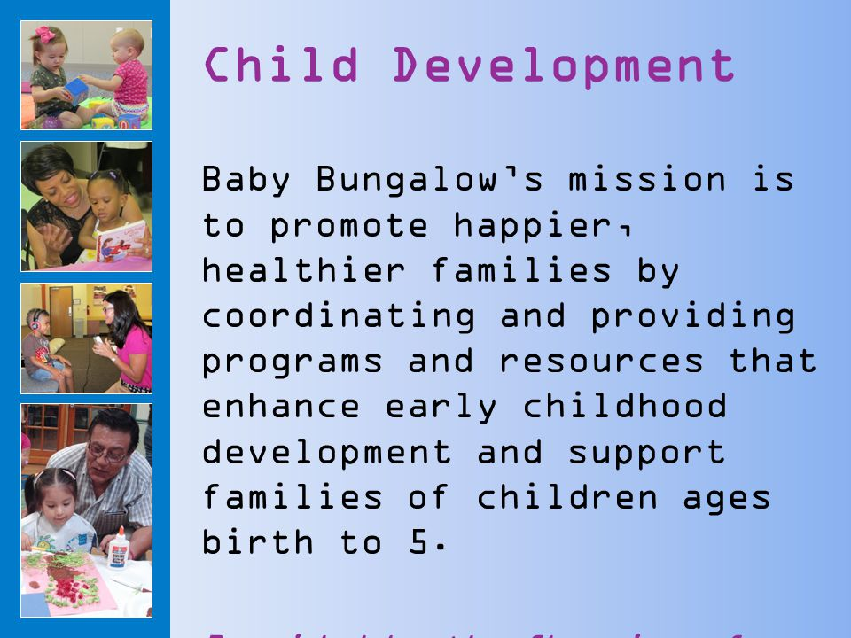 Child Development Baby Bungalow's mission is to promote happier, healthier families by coordinating and providing programs and resources that enhance early childhood development and support families of children ages birth to 5.