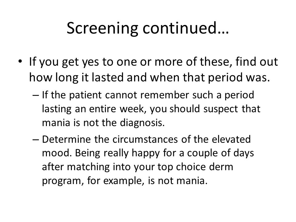 Screening continued… If you get yes to one or more of these, find out how long it lasted and when that period was. – If the patient cannot remember su