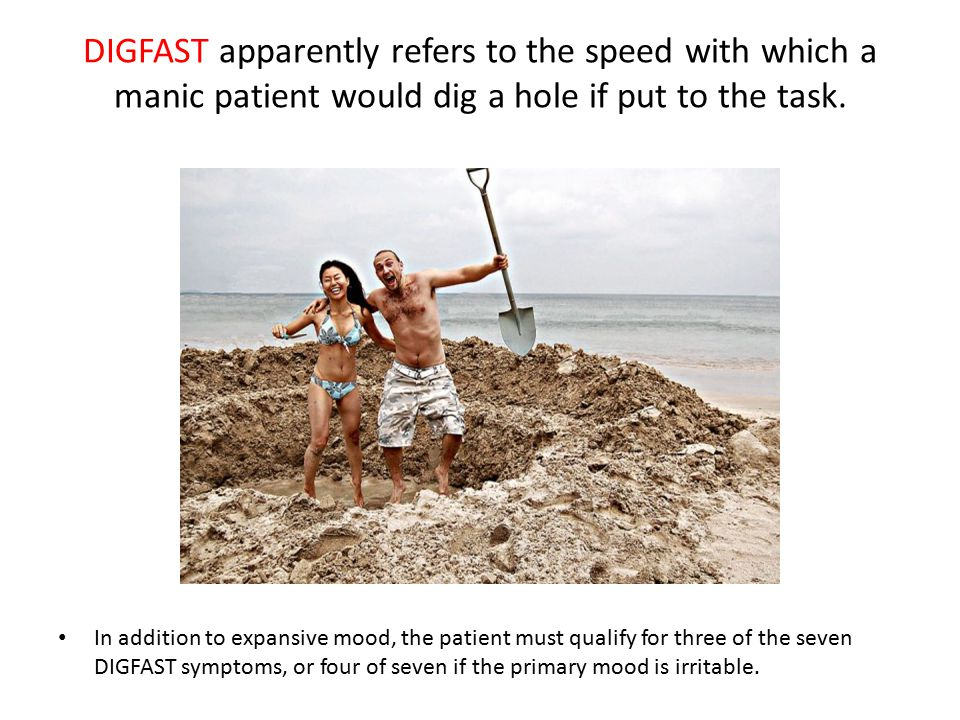 DIGFAST apparently refers to the speed with which a manic patient would dig a hole if put to the task. In addition to expansive mood, the patient must