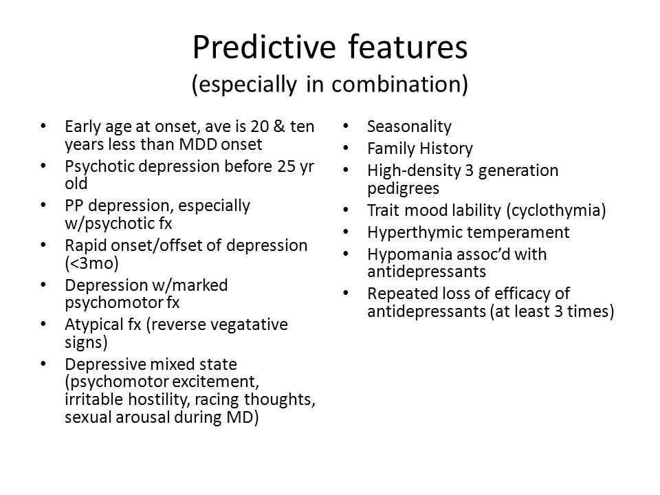 Predictive features (especially in combination) Early age at onset, ave is 20 & ten years less than MDD onset Psychotic depression before 25 yr old PP
