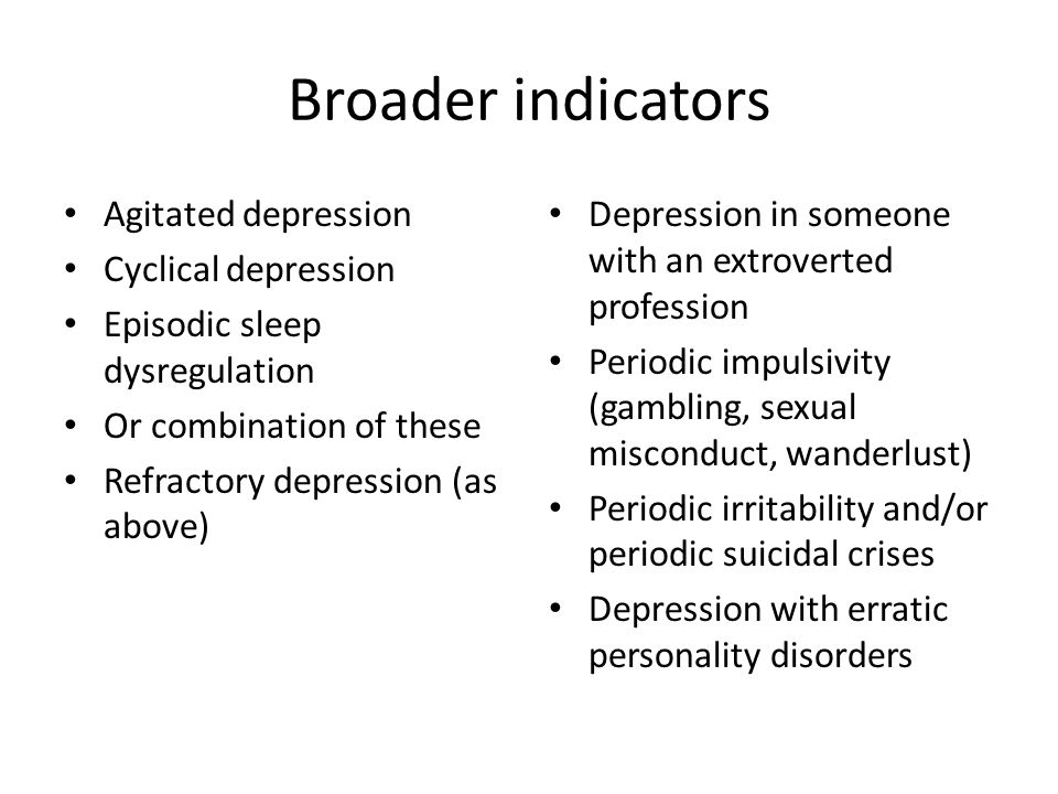 Broader indicators Agitated depression Cyclical depression Episodic sleep dysregulation Or combination of these Refractory depression (as above) Depre