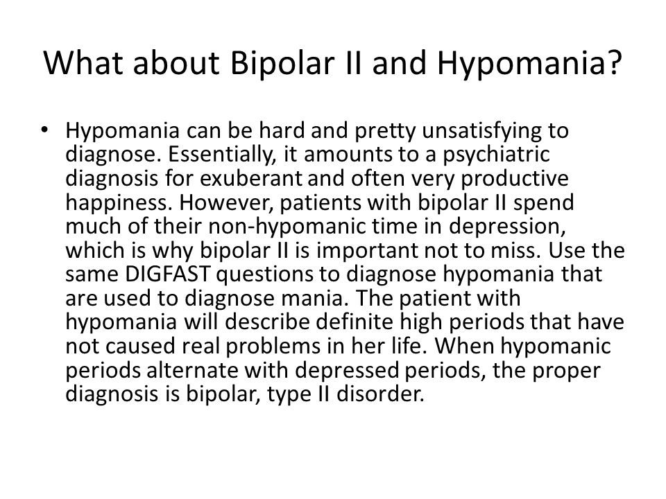 What about Bipolar II and Hypomania? Hypomania can be hard and pretty unsatisfying to diagnose. Essentially, it amounts to a psychiatric diagnosis for