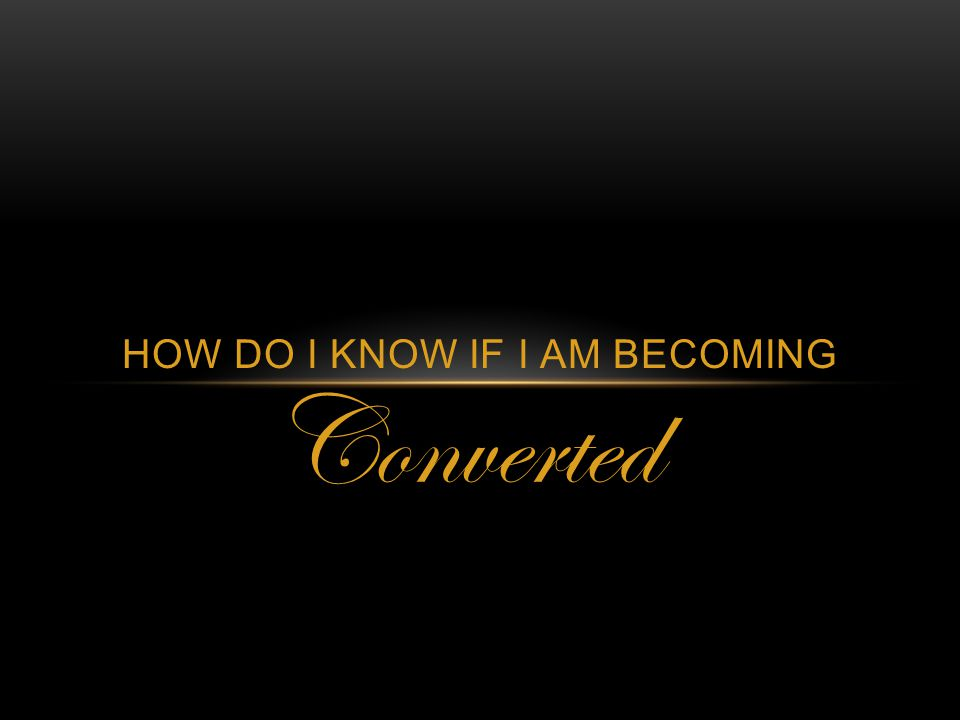 Converted HOW DO I KNOW IF I AM BECOMING