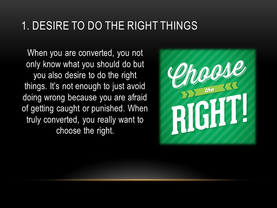 1. DESIRE TO DO THE RIGHT THINGS When you are converted, you not only know what you should do but you also desire to do the right things. It's not eno