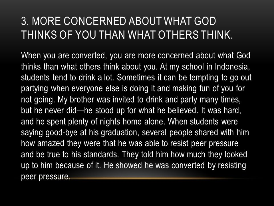 3. MORE CONCERNED ABOUT WHAT GOD THINKS OF YOU THAN WHAT OTHERS THINK. When you are converted, you are more concerned about what God thinks than what