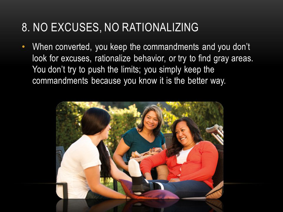 8. NO EXCUSES, NO RATIONALIZING When converted, you keep the commandments and you don't look for excuses, rationalize behavior, or try to find gray ar