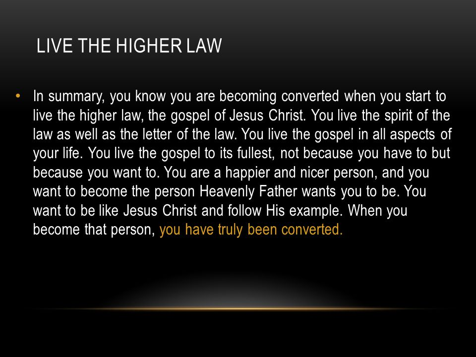 LIVE THE HIGHER LAW In summary, you know you are becoming converted when you start to live the higher law, the gospel of Jesus Christ. You live the sp
