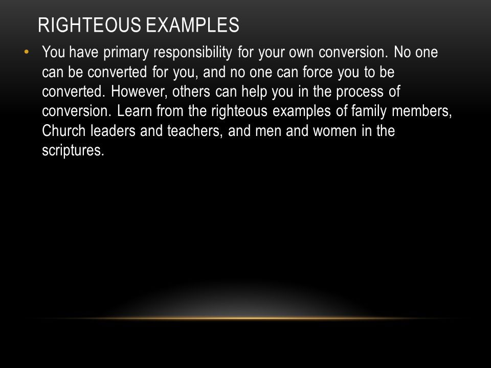 RIGHTEOUS EXAMPLES You have primary responsibility for your own conversion. No one can be converted for you, and no one can force you to be converted.