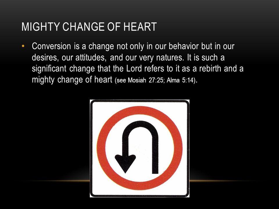 MIGHTY CHANGE OF HEART Conversion is a change not only in our behavior but in our desires, our attitudes, and our very natures. It is such a significa