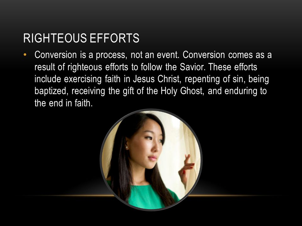 RIGHTEOUS EFFORTS Conversion is a process, not an event. Conversion comes as a result of righteous efforts to follow the Savior. These efforts include