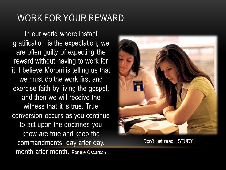 WORK FOR YOUR REWARD In our world where instant gratification is the expectation, we are often guilty of expecting the reward without having to work f