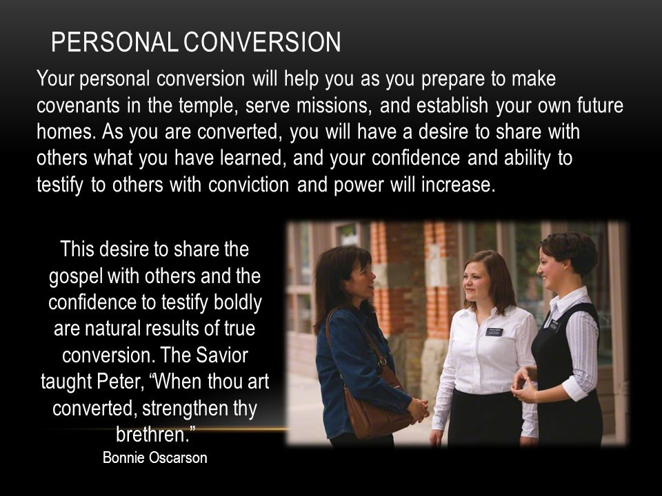 PERSONAL CONVERSION Your personal conversion will help you as you prepare to make covenants in the temple, serve missions, and establish your own futu