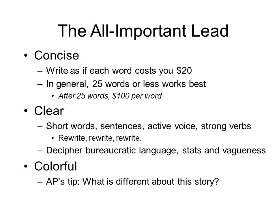 Concise –Write as if each word costs you $20 –In general, 25 words or less works best After 25 words, $100 per word Clear –Short words, sentences, active voice, strong verbs Rewrite, rewrite, rewrite.