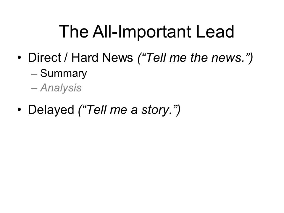 Direct / Hard News ( Tell me the news. ) –Summary –Analysis Delayed ( Tell me a story. ) –Anecdotal ( Narrative Lead ) –Left-Hook Lead ( Contrast Lead ) –Staccato Lead –Direct Address –Question –Quote The All-Important Lead
