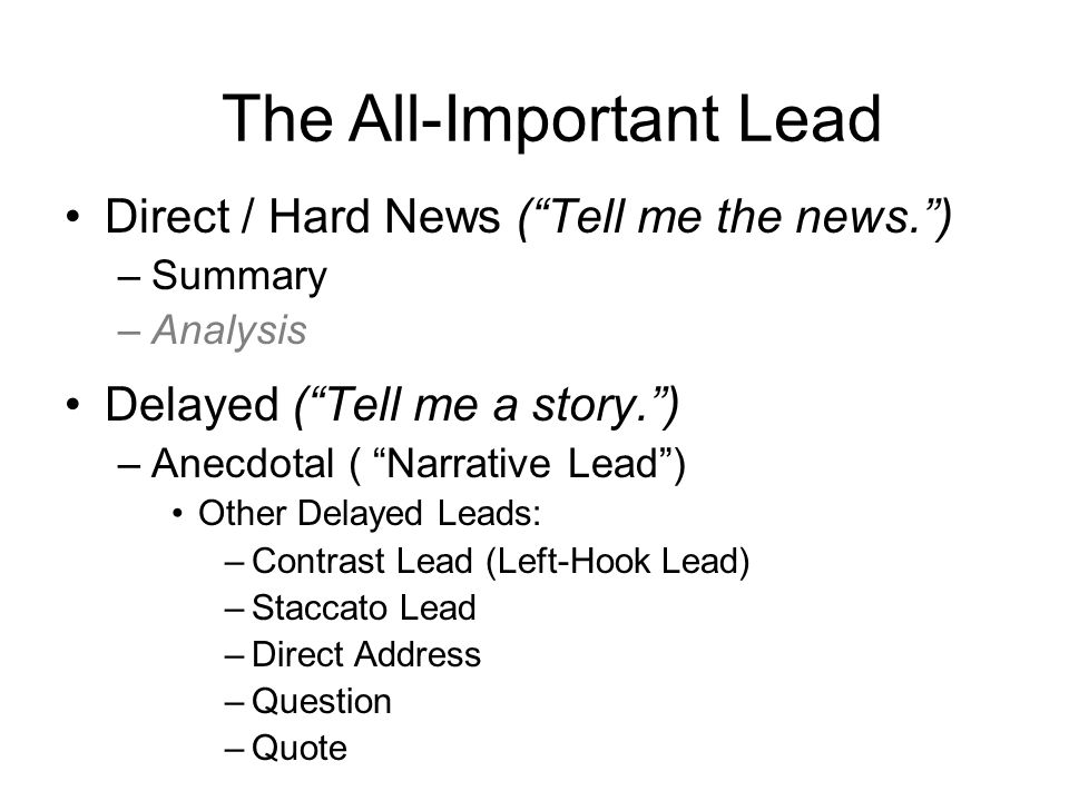 Direct / Hard News ( Tell me the news. ) –Summary –Analysis Delayed ( Tell me a story. ) –Anecdotal ( Narrative Lead ) Other Delayed Leads: –Contrast Lead (Left-Hook Lead) –Staccato Lead –Direct Address –Question –Quote The All-Important Lead