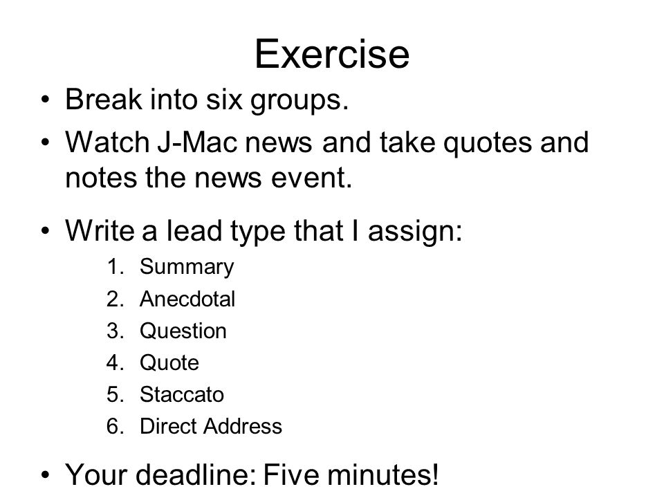 Exercise Break into six groups. Watch J-Mac news and take quotes and notes the news event.