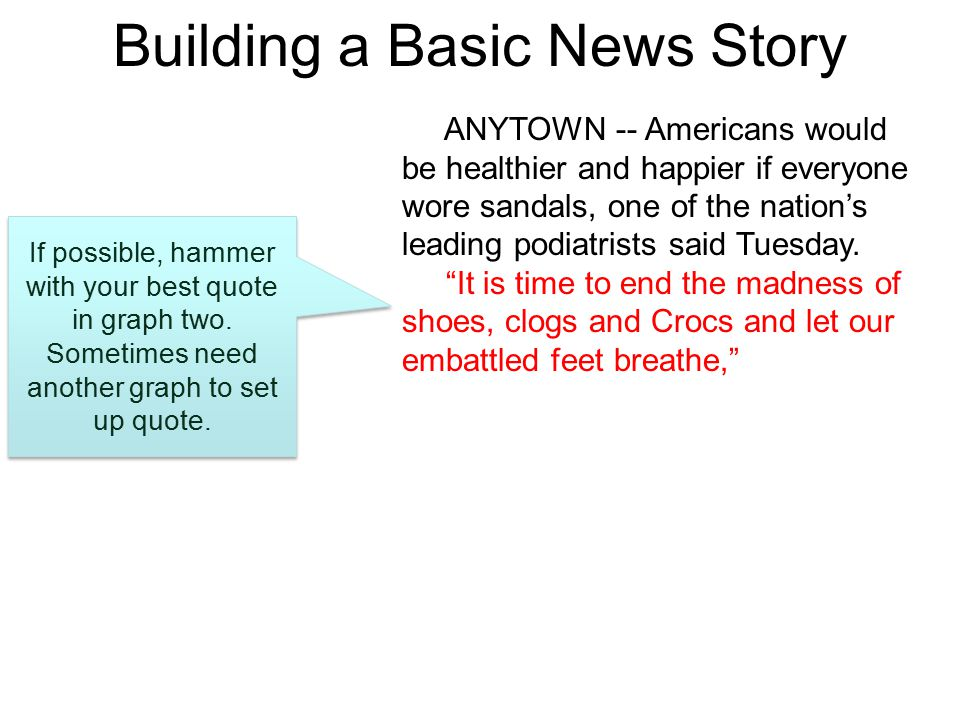 Building a Basic News Story ANYTOWN -- Americans would be healthier and happier if everyone wore sandals, one of the nation's leading podiatrists said Tuesday.