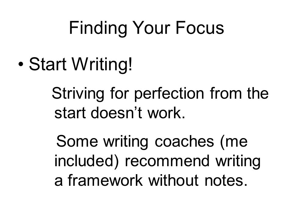 Finding Your Focus Start Writing. Striving for perfection from the start doesn't work.