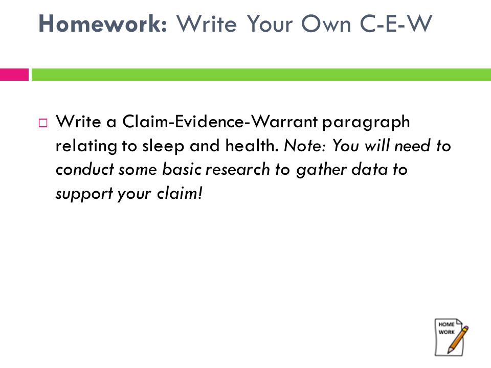 Homework: Write Your Own C-E-W  Write a Claim-Evidence-Warrant paragraph relating to sleep and health. Note: You will need to conduct some basic rese