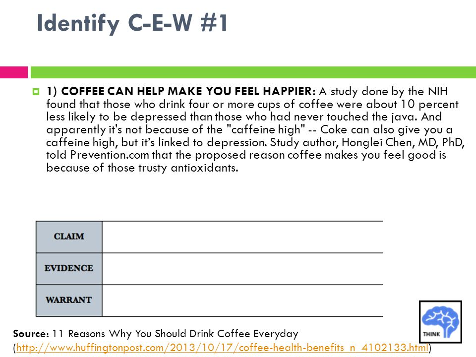 Identify C-E-W #1  1) COFFEE CAN HELP MAKE YOU FEEL HAPPIER: A study done by the NIH found that those who drink four or more cups of coffee were abou