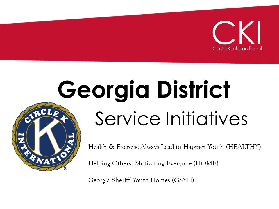 CKI Circle K International Georgia District Service Initiatives Health & Exercise Always Lead to Happier Youth (HEALTHY) Helping Others, Motivating Everyone (HOME) Georgia Sheriff Youth Homes (GSYH)
