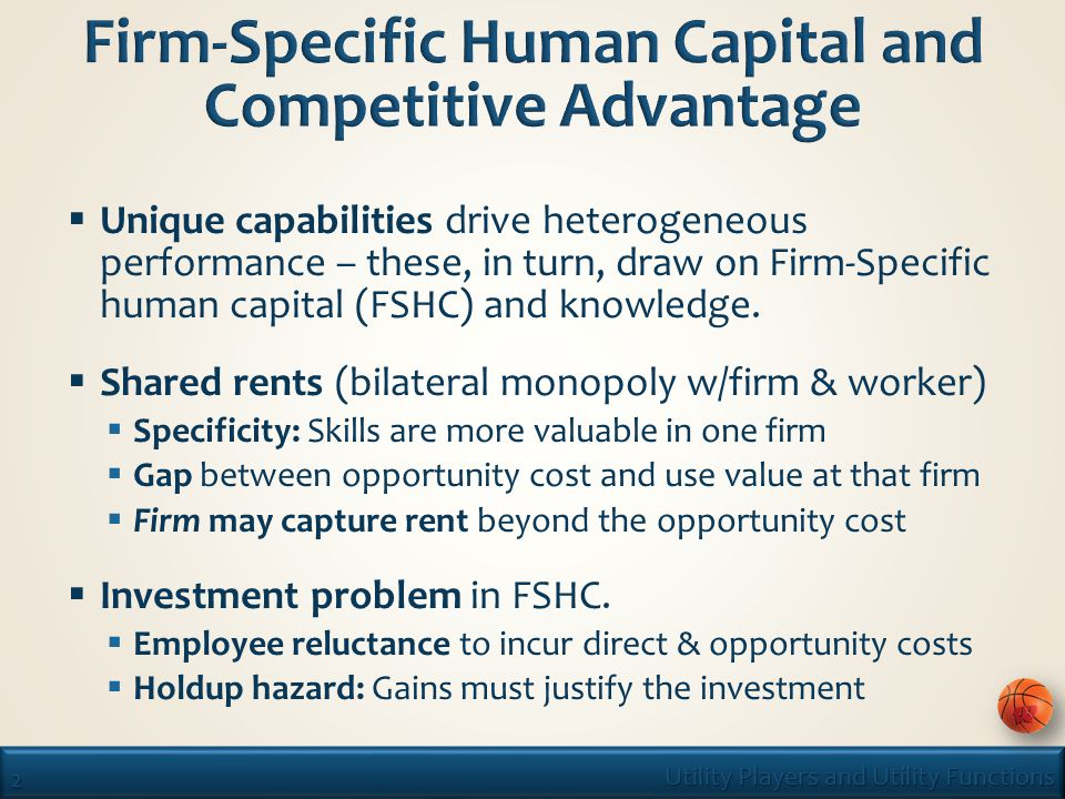 2 Utility Players and Utility Functions  Unique capabilities drive heterogeneous performance – these, in turn, draw on Firm-Specific human capital (FSHC) and knowledge.