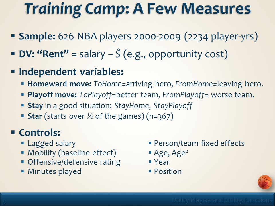 9 Utility Players and Utility Functions  Sample: 626 NBA players 2000-2009 (2234 player-yrs)  DV: Rent = salary – Ŝ (e.g., opportunity cost)  Independent variables:  Homeward move: ToHome=arriving hero, FromHome=leaving hero.