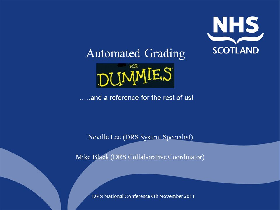 Automated Grading DRS National Conference 9th November 2011 Neville Lee (DRS System Specialist) Mike Black (DRS Collaborative Coordinator) …..and a reference for the rest of us!