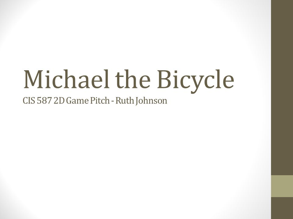 Michael the Bicycle CIS 587 2D Game Pitch - Ruth Johnson