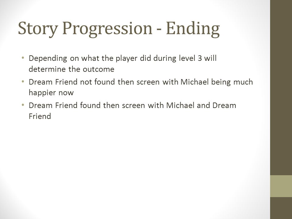 Story Progression - Ending Depending on what the player did during level 3 will determine the outcome Dream Friend not found then screen with Michael being much happier now Dream Friend found then screen with Michael and Dream Friend