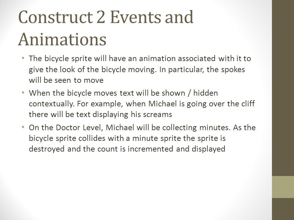 Construct 2 Events and Animations The bicycle sprite will have an animation associated with it to give the look of the bicycle moving. In particular,