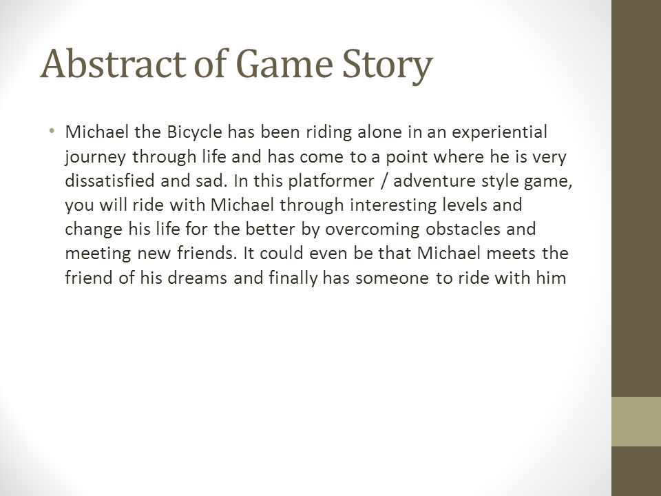 Abstract of Game Story Michael the Bicycle has been riding alone in an experiential journey through life and has come to a point where he is very dissatisfied and sad.