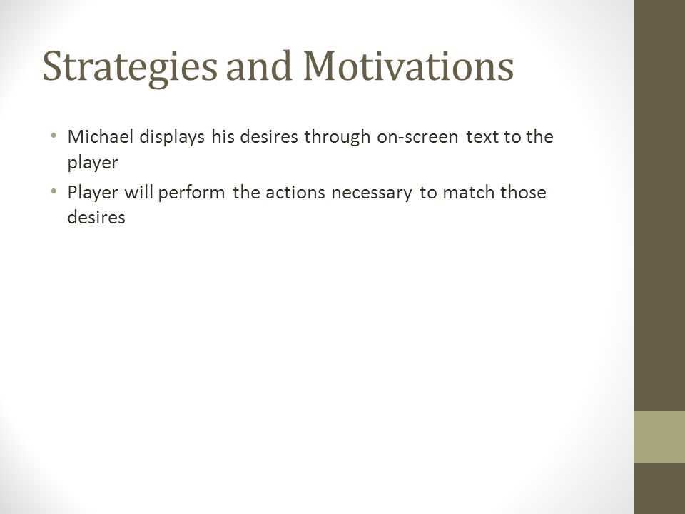 Strategies and Motivations Michael displays his desires through on-screen text to the player Player will perform the actions necessary to match those