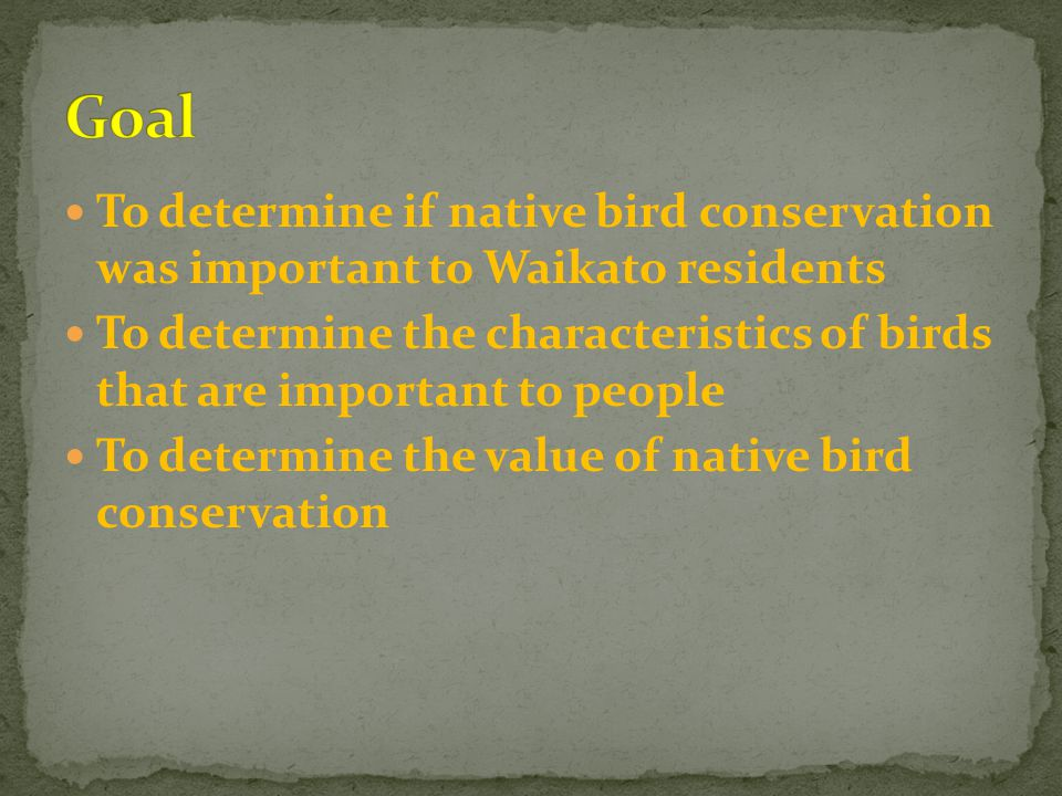 To determine if native bird conservation was important to Waikato residents To determine the characteristics of birds that are important to people To determine the value of native bird conservation