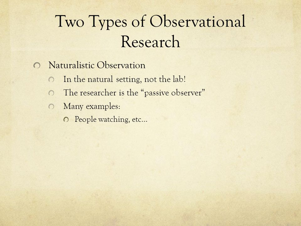 Two Types of Observational Research Naturalistic Observation In the natural setting, not the lab.