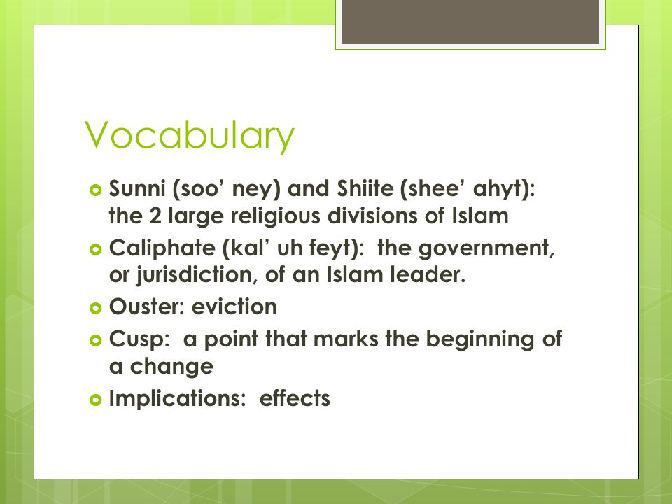 Vocabulary  Sunni (soo' ney) and Shiite (shee' ahyt): the 2 large religious divisions of Islam  Caliphate (kal' uh feyt): the government, or jurisdi