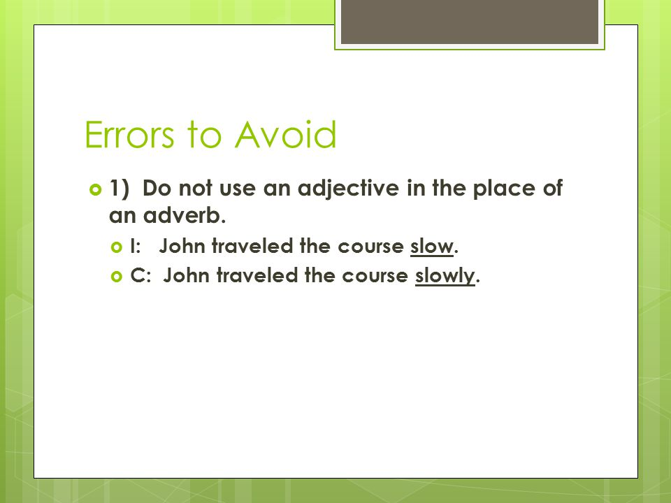 Errors to Avoid  1) Do not use an adjective in the place of an adverb.  I: John traveled the course slow.  C: John traveled the course slowly.